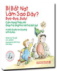 BYE -BYE, BULLY A KID'S GUIDE FOR DEALING WITH BULLIES - BẮT NẠT LÀM SAO ĐÂY? CẨM NANG THIẾU NHI - GIÚP TRẺ ỨNG PHÓ VỚI TRẺ BẮT NẠT (SONG NGỮ ANH - VIỆT)